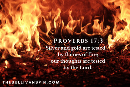 Fire purifies gold and silver, the Lord tests our thoughts.